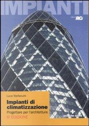 Impianti di climatizzazione. Progettare per l'architettura by Luca Stefanutti