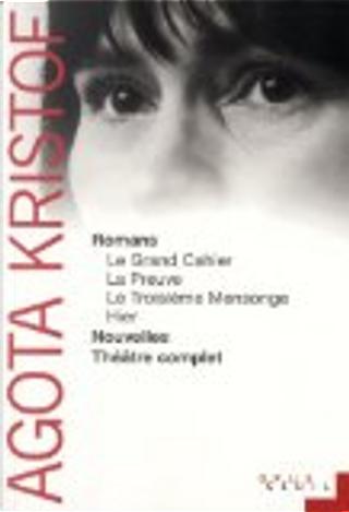 Romans, nouvelles, théâtre complet by Agota Kristof