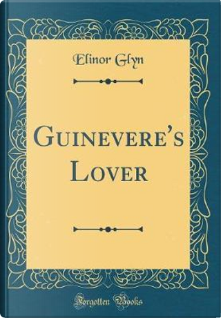 Guinevere's Lover (Classic Reprint) by Elinor Glyn