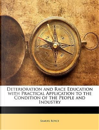 Deterioration and Race Education with Practical Application to the Condition of the People and Industry by Samuel Royce