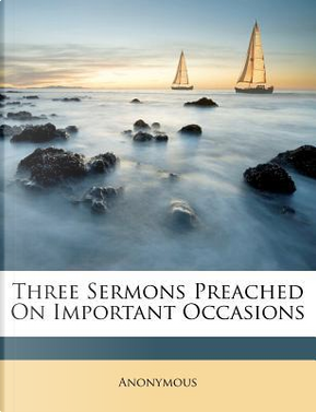 Three Sermons Preached on Important Occasions by ANONYMOUS