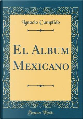 El Album Mexicano (Classic Reprint) by Ignacio Cumplido