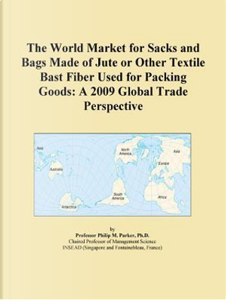 The World Market for Sacks and Bags Made of Jute or Other Textile Bast Fiber Used for Packing Goods by Icon Group
