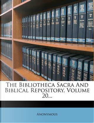 The Bibliotheca Sacra and Biblical Repository, Volume 20. by ANONYMOUS