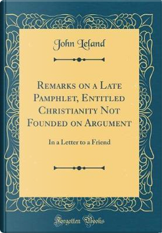 Remarks on a Late Pamphlet, Entitled Christianity Not Founded on Argument by John Leland