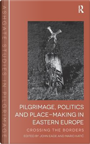 Pilgrimage, Politics and Place-Making in Eastern Europe by John Eade