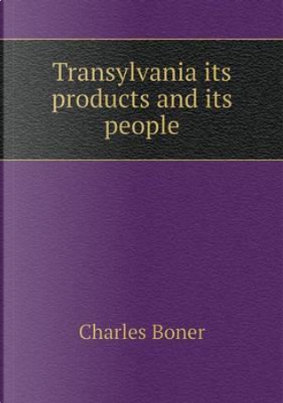 Transylvania Its Products and Its People by Charles Boner