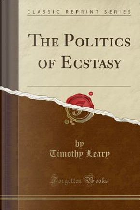 The Politics of Ecstasy (Classic Reprint) by Timothy Leary
