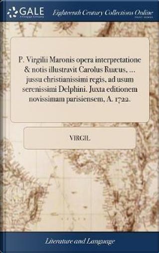 P. Virgilii Maronis Opera Interpretatione & Notis Illustravit Carolus Ru�us, ... Jussu Christianissimi Regis, Ad Usum Serenissimi Delphini. Juxta Editionem Novissimam Parisiensem, A. 1722. by Virgil