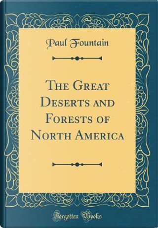 The Great Deserts and Forests of North America (Classic Reprint) by Paul Fountain