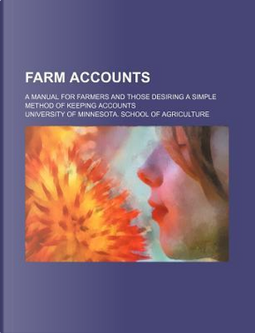 Farm Accounts; A Manual for Farmers and Those Desiring a Simple Method of Keeping Accounts by University Of Agriculture