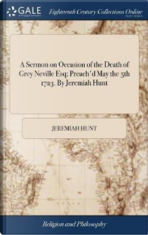 A Sermon on Occasion of the Death of Grey Neville Esq; Preach'd May the 5th 1723. by Jeremiah Hunt by Jeremiah Hunt