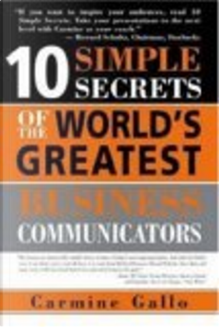 10 Simple Secrets of the World's Greatest Business Communicators by Carmine Gallo