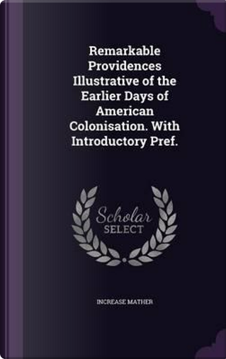 Remarkable Providences Illustrative of the Earlier Days of American Colonisation. with Introductory Pref. by Increase Mather