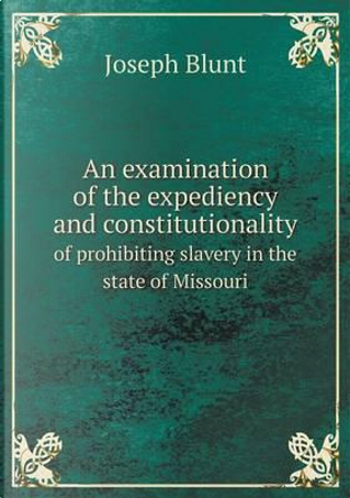 An Examination of the Expediency and Constitutionality of Prohibiting Slavery in the State of Missouri by Joseph Blunt