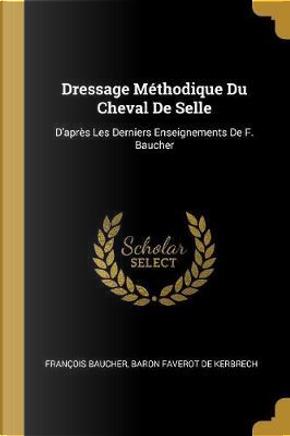 Dressage Méthodique Du Cheval de Selle by Francois Baucher