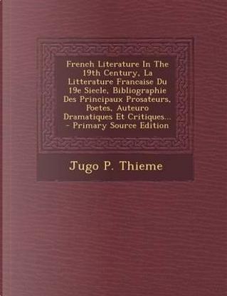 French Literature in the 19th Century, La Litterature Francaise Du 19e Siecle, Bibliographie Des Principaux Prosateurs, Poetes, Auteuro Dramatiques Et Critiques... by Jugo P Thieme