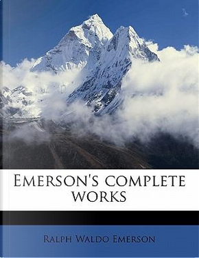 Emerson's Complete Works by Ralph Waldo Emerson