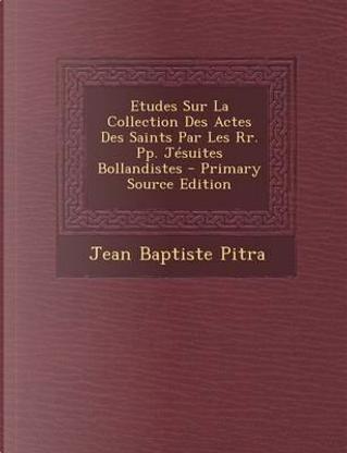 Etudes Sur La Collection Des Actes Des Saints Par Les RR. Pp. Jesuites Bollandistes - Primary Source Edition by Jean Baptiste Pitra