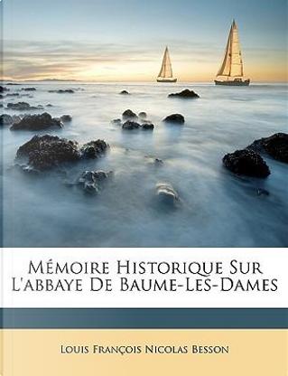 Mémoire Historique Sur L'abbaye De Baume-Les-Dames by Louis François Nicolas Besson