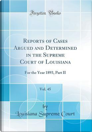 Reports of Cases Argued and Determined in the Supreme Court of Louisiana, Vol. 45 by Louisiana Supreme Court