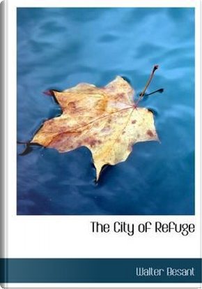 The City of Refuge by Walter Besant