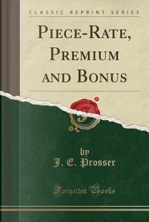 Piece-Rate, Premium and Bonus (Classic Reprint) by J. E. Prosser