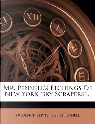 Mr. Pennell's Etchings of New York Sky Scrapers. by Frederick Keppel