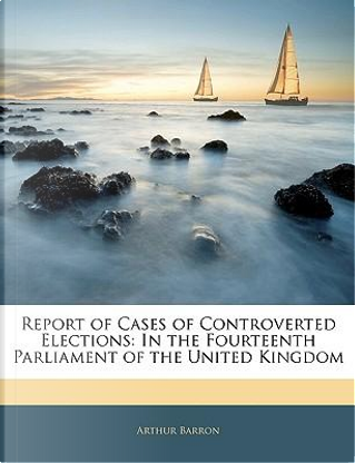 Report of Cases of Controverted Elections by Arthur Barron