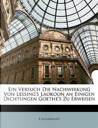 Ein Versuch Die Nachwirkung Von Lessing's Laokoon an Einigen Dichtungen Goethe's Zu Erweisen (German Edition) by E Eickershoff