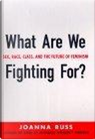 What are We Fighting for?: Sex, Race, Class, and the Future of Feminism by Joanna Russ