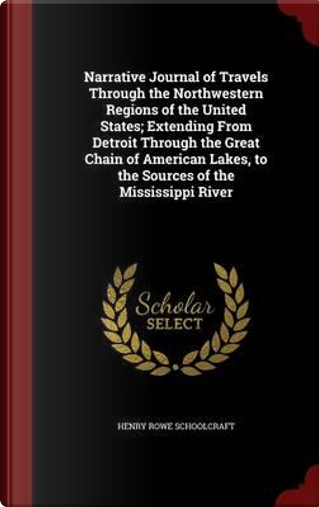 Narrative Journal of Travels Through the Northwestern Regions of the United States; Extending from Detroit Through the Great Chain of American Lakes, to the Sources of the Mississippi River by Henry Rowe Schoolcraft