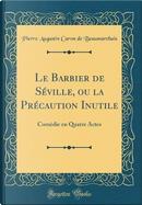 Le Barbier de Séville, ou la Précaution Inutile by Pierre Augustin Caron de Beaumarchais