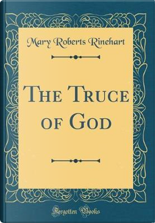 The Truce of God (Classic Reprint) by Mary Roberts Rinehart