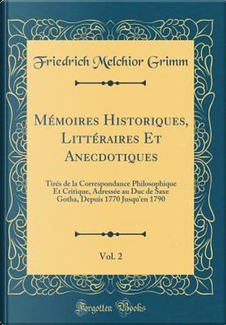 Mémoires Historiques, Littéraires Et Anecdotiques, Vol. 2 by Friedrich Melchior Grimm