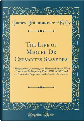 The Life of Miguel De Cervantes Saavedra by James Fitzmaurice-Kelly