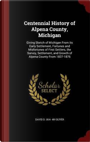 Centennial History of Alpena County, Michigan by David D 1814- 4n Oliver