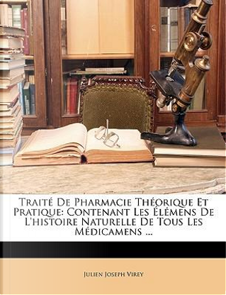 Traité De Pharmacie Théorique Et Pratique by Julien Joseph Virey
