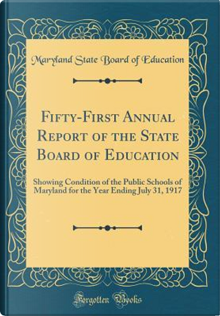 Fifty-First Annual Report of the State Board of Education by Maryland State Board Of Education