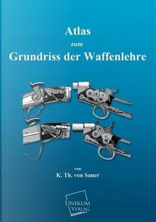 Atlas zum Grundriss der Waffenlehre by K. Th. von Sauer