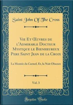 Vie Et OEuvres de l'Admirable Docteur Mystique le Bienheureux Pere Saint Jean de la Croix, Vol. 3 by Saint John Of The Cross