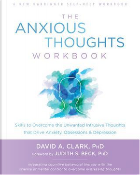 The Anxious Thoughts Workbook by David A. Clark PhD