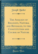 The Analogy of Religion, Natural and Revealed, to the Constitution and Course of Nature (Classic Reprint) by Joseph Butler