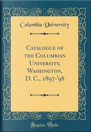 Catalogue of the Columbian University, Washington, D. C., 1897-'98 (Classic Reprint) by Columbia University