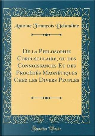 De la Philosophie Corpusculaire, ou des Connoissances Et des Procédés Magnétiques Chez les Divers Peuples (Classic Reprint) by Antoine François Delandine