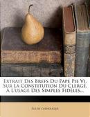 Extrait Des Brefs Du Pape Pie VI, Sur La Constitution Du Clerge, A L'Usage Des Simples Fideles... by Glise Catholique