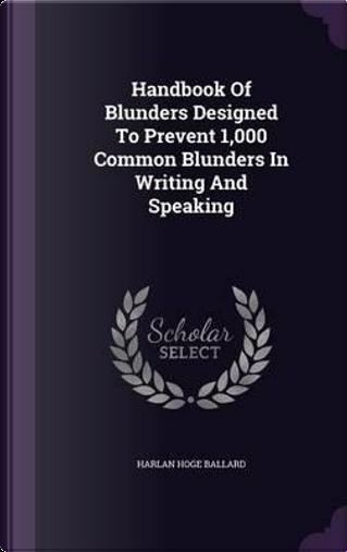 Handbook of Blunders Designed to Prevent 1,000 Common Blunders in Writing and Speaking by Harlan Hoge Ballard