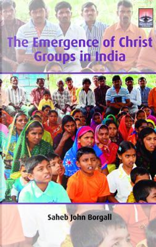 The Emergence of Christ Groups in India by Saheb John Borgall