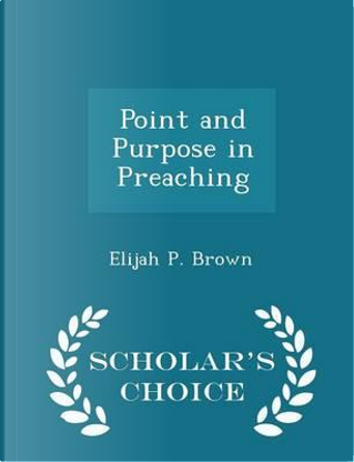 Point and Purpose in Preaching - Scholar's Choice Edition by Elijah P Brown