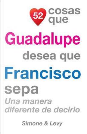 52 Cosas Que Guadalupe Desea Que Francisco Sepa by J. L. Leyva